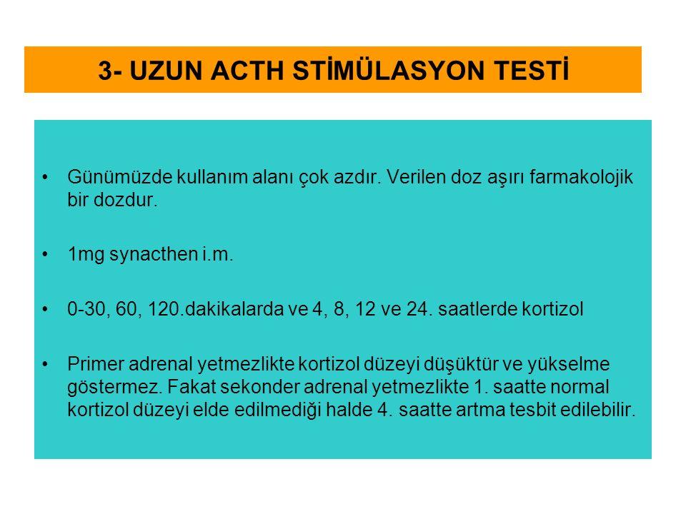 3- UZUN ACTH STİMÜLASYON TESTİ Günümüzde kullanım alanı çok azdır. Verilen doz aşırı farmakolojik bir dozdur. 1mg synacthen i.m. 0-30, 60, 120.dakikal