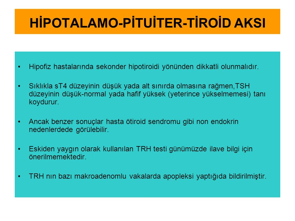 HİPOTALAMO-PİTUİTER-TİROİD AKSI Hipofiz hastalarında sekonder hipotiroidi yönünden dikkatli olunmalıdır. Sıklıkla sT4 düzeyinin düşük yada alt sınırda