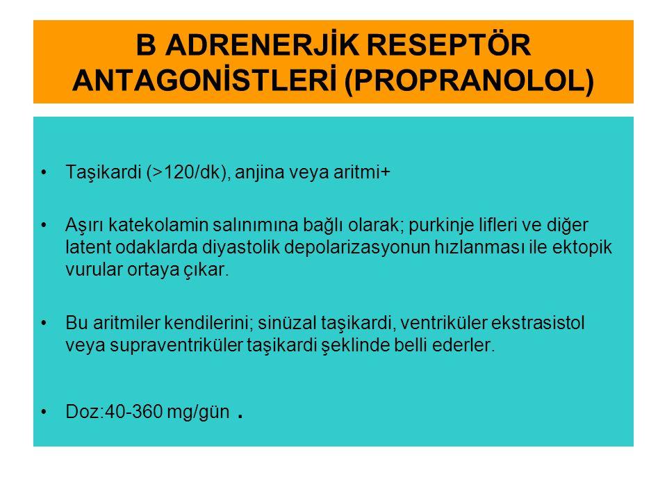 Β ADRENERJİK RESEPTÖR ANTAGONİSTLERİ (PROPRANOLOL) Taşikardi (>120/dk), anjina veya aritmi+ Aşırı katekolamin salınımına bağlı olarak; purkinje lifler