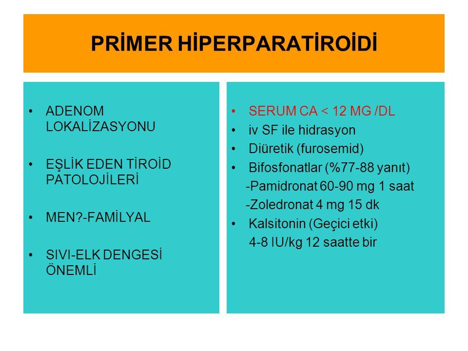 PRİMER HİPERPARATİROİDİ ADENOM LOKALİZASYONU EŞLİK EDEN TİROİD PATOLOJİLERİ MEN?-FAMİLYAL SIVI-ELK DENGESİ ÖNEMLİ SERUM CA < 12 MG /DL iv SF ile hidrasyon Diüretik (furosemid) Bifosfonatlar (%77-88 yanıt) -Pamidronat 60-90 mg 1 saat -Zoledronat 4 mg 15 dk Kalsitonin (Geçici etki) 4-8 IU/kg 12 saatte bir