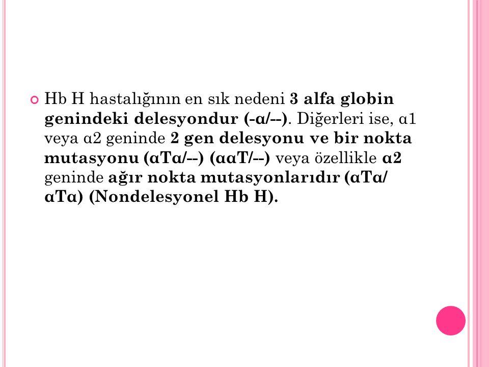 Hb H hastalığının en sık nedeni 3 alfa globin genindeki delesyondur (-α/--). Diğerleri ise, α1 veya α2 geninde 2 gen delesyonu ve bir nokta mutasyonu