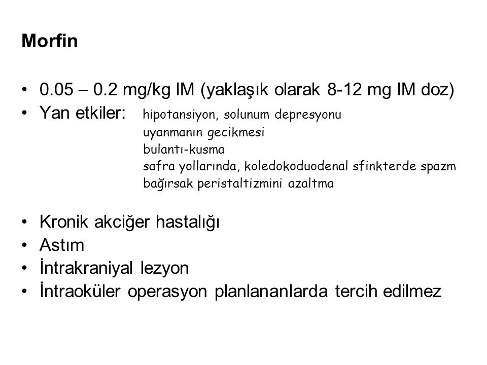 Morfin 0.05 – 0.2 mg/kg IM (yaklaşık olarak 8-12 mg IM doz) Yan etkiler: hipotansiyon, solunum depresyonu uyanmanın gecikmesi bulantı-kusma safra yoll