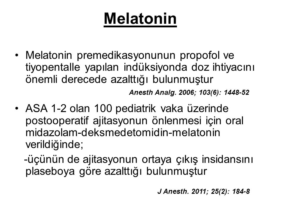 Melatonin premedikasyonunun propofol ve tiyopentalle yapılan indüksiyonda doz ihtiyacını önemli derecede azalttığı bulunmuştur ASA 1-2 olan 100 pediat