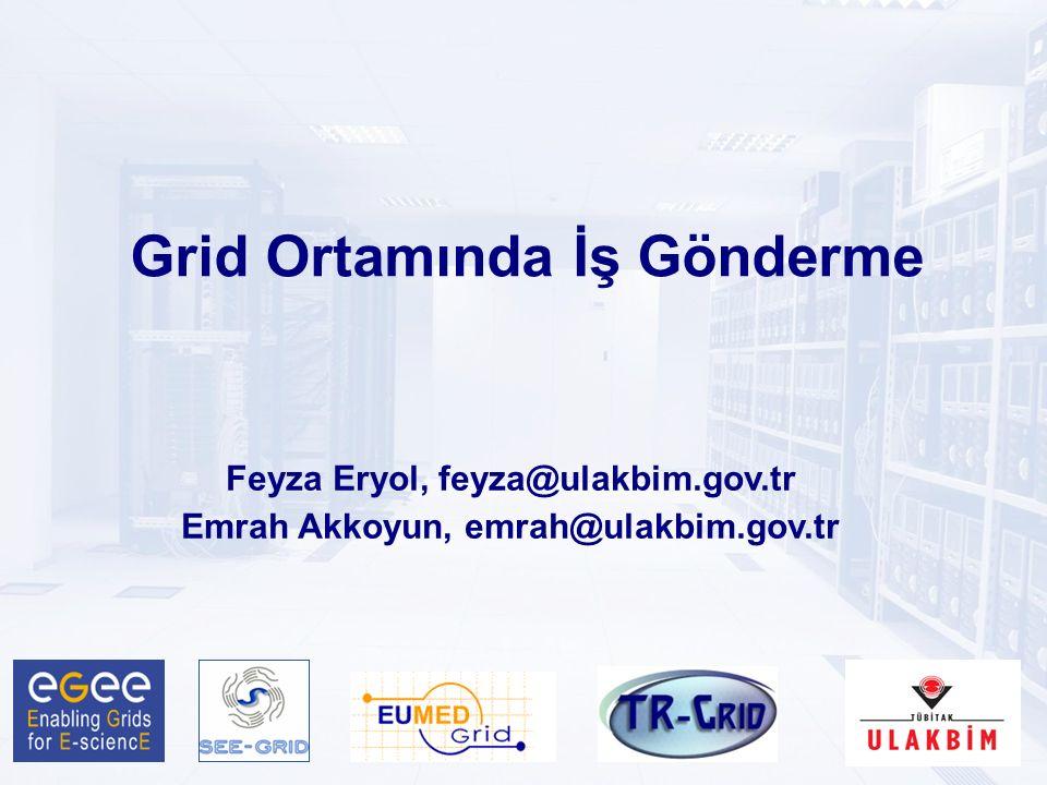 Grid Ortamında İş Gönderme Feyza Eryol, feyza@ulakbim.gov.tr Emrah Akkoyun, emrah@ulakbim.gov.tr