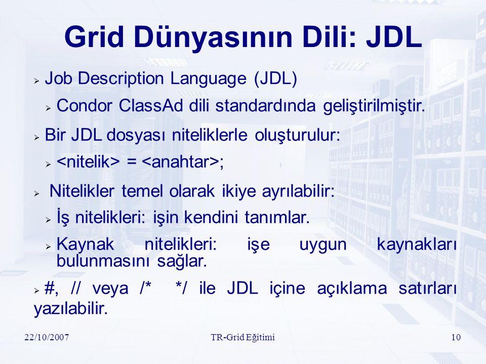 22/10/2007TR-Grid Eğitimi10 Grid Dünyasının Dili: JDL  Job Description Language (JDL)  Condor ClassAd dili standardında geliştirilmiştir.  Bir JDL