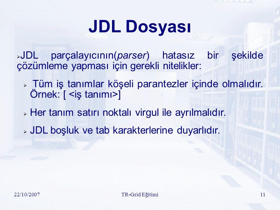 22/10/2007TR-Grid Eğitimi11 JDL Dosyası  JDL parçalayıcının(parser) hatasız bir şekilde çözümleme yapması için gerekli nitelikler:  Tüm iş tanımlar