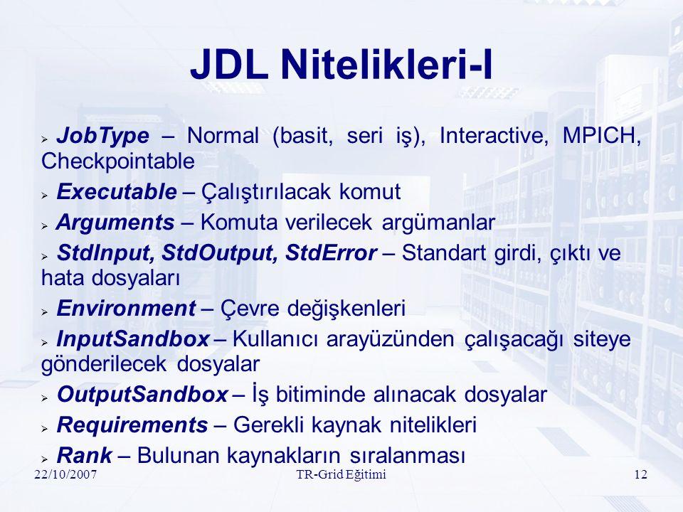 22/10/2007TR-Grid Eğitimi12 JDL Nitelikleri-I  JobType – Normal (basit, seri iş), Interactive, MPICH, Checkpointable  Executable – Çalıştırılacak komut  Arguments – Komuta verilecek argümanlar  StdInput, StdOutput, StdError – Standart girdi, çıktı ve hata dosyaları  Environment – Çevre değişkenleri  InputSandbox – Kullanıcı arayüzünden çalışacağı siteye gönderilecek dosyalar  OutputSandbox – İş bitiminde alınacak dosyalar  Requirements – Gerekli kaynak nitelikleri  Rank – Bulunan kaynakların sıralanması