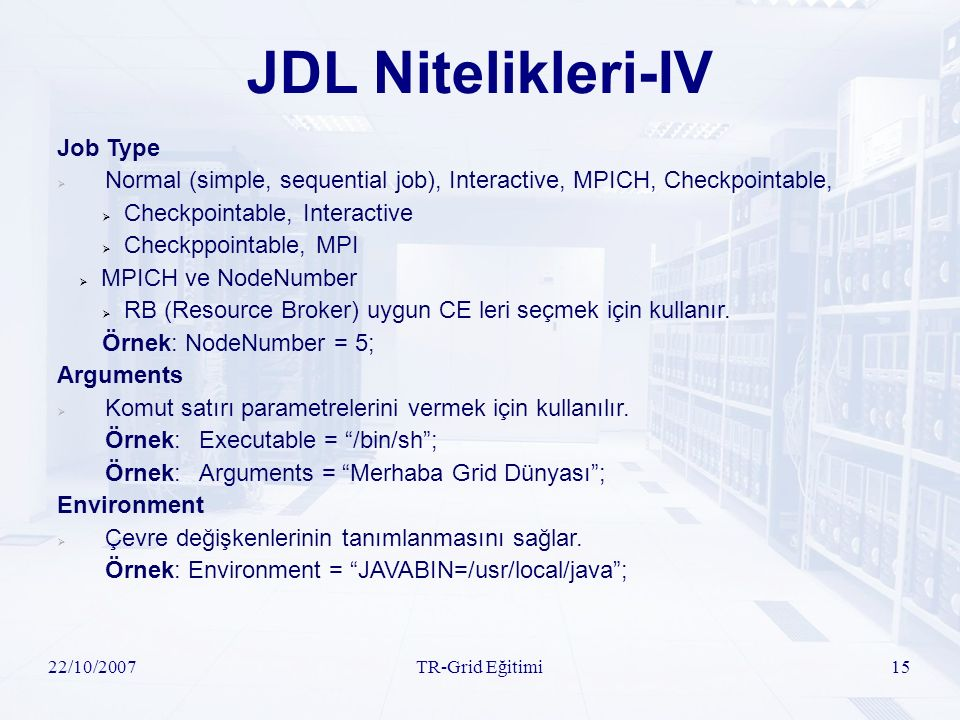 22/10/2007TR-Grid Eğitimi15 JDL Nitelikleri-IV Job Type  Normal (simple, sequential job), Interactive, MPICH, Checkpointable,  Checkpointable, Interactive  Checkppointable, MPI  MPICH ve NodeNumber  RB (Resource Broker) uygun CE leri seçmek için kullanır.