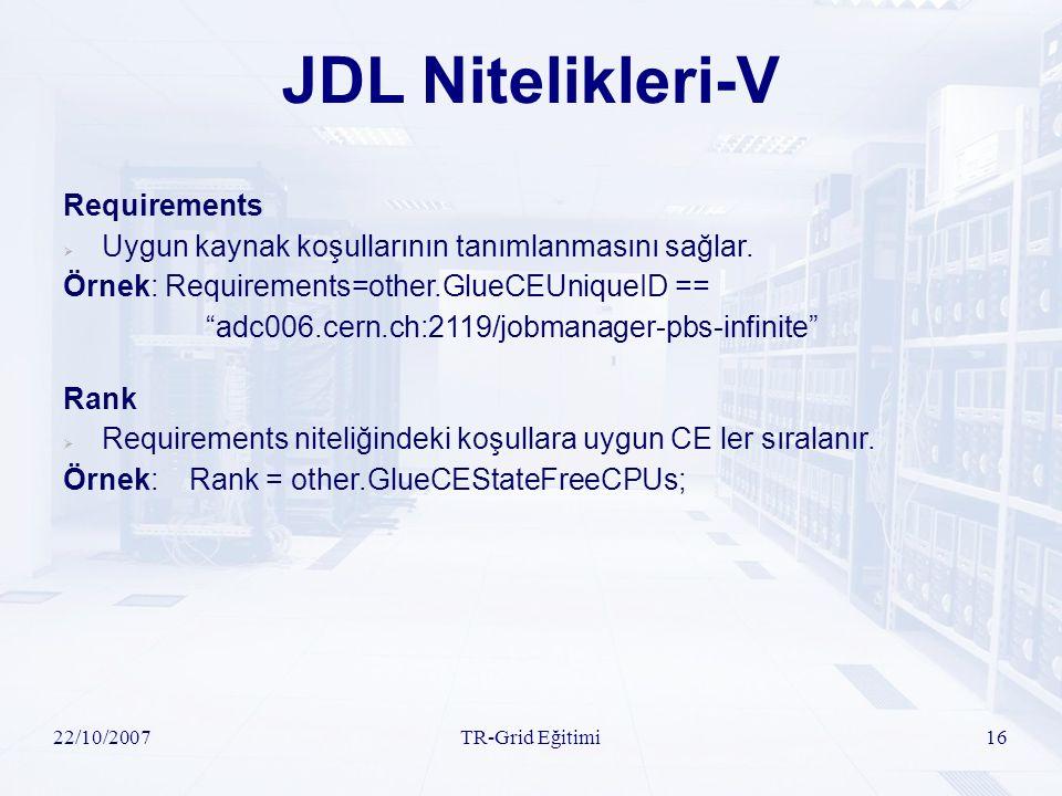 22/10/2007TR-Grid Eğitimi16 JDL Nitelikleri-V Requirements  Uygun kaynak koşullarının tanımlanmasını sağlar. Örnek: Requirements=other.GlueCEUniqueID