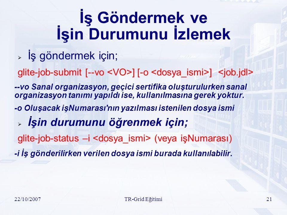 22/10/2007TR-Grid Eğitimi21 İş Göndermek ve İşin Durumunu İzlemek  İş göndermek için; glite-job-submit [--vo ] [-o ] --vo Sanal organizasyon, geçici sertifika oluşturulurken sanal organizasyon tanımı yapıldı ise, kullanılmasına gerek yoktur.