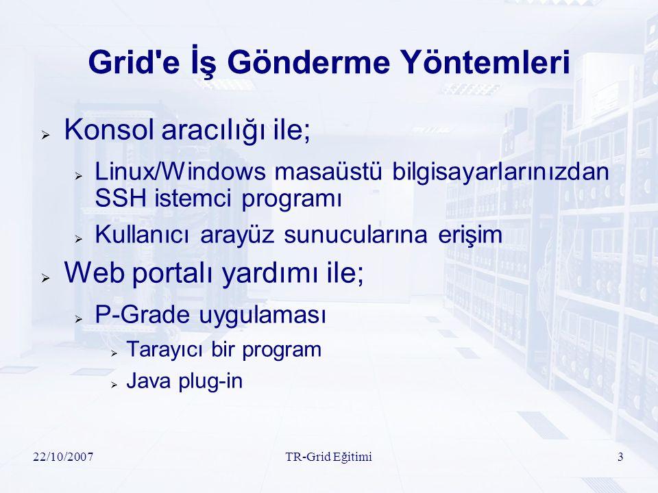 22/10/2007TR-Grid Eğitimi3 Grid e İş Gönderme Yöntemleri  Konsol aracılığı ile;  Linux/Windows masaüstü bilgisayarlarınızdan SSH istemci programı  Kullanıcı arayüz sunucularına erişim  Web portalı yardımı ile;  P-Grade uygulaması  Tarayıcı bir program  Java plug-in