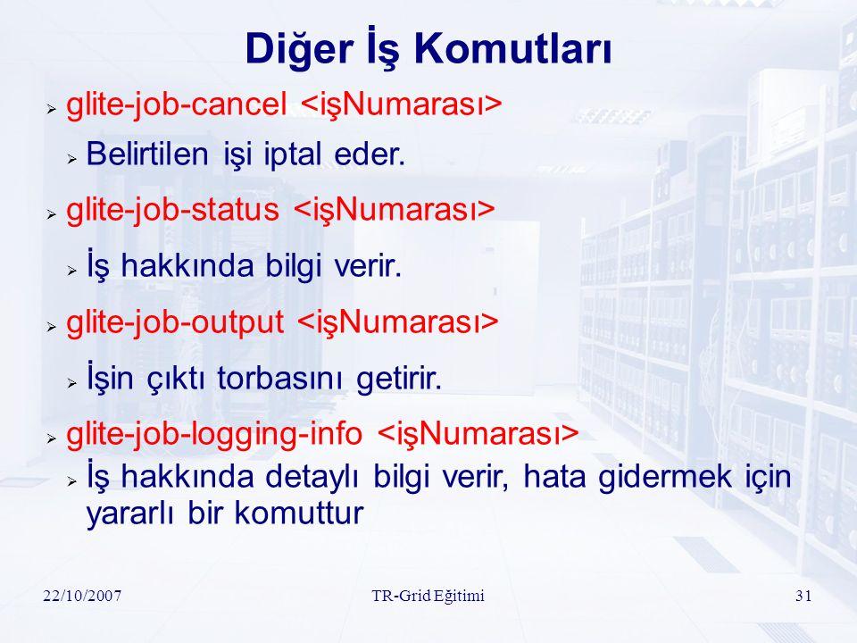 22/10/2007TR-Grid Eğitimi31 Diğer İş Komutları  glite-job-cancel  Belirtilen işi iptal eder.  glite-job-status  İş hakkında bilgi verir.  glite-j
