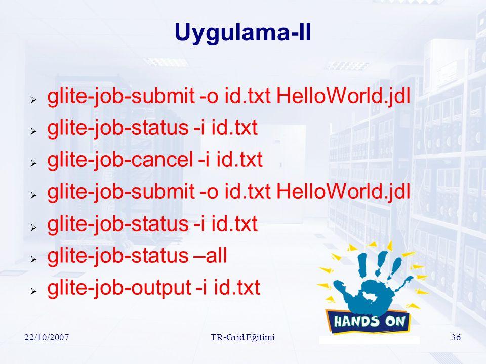 22/10/2007TR-Grid Eğitimi36 Uygulama-II  glite-job-submit -o id.txt HelloWorld.jdl  glite-job-status -i id.txt  glite-job-cancel -i id.txt  glite-