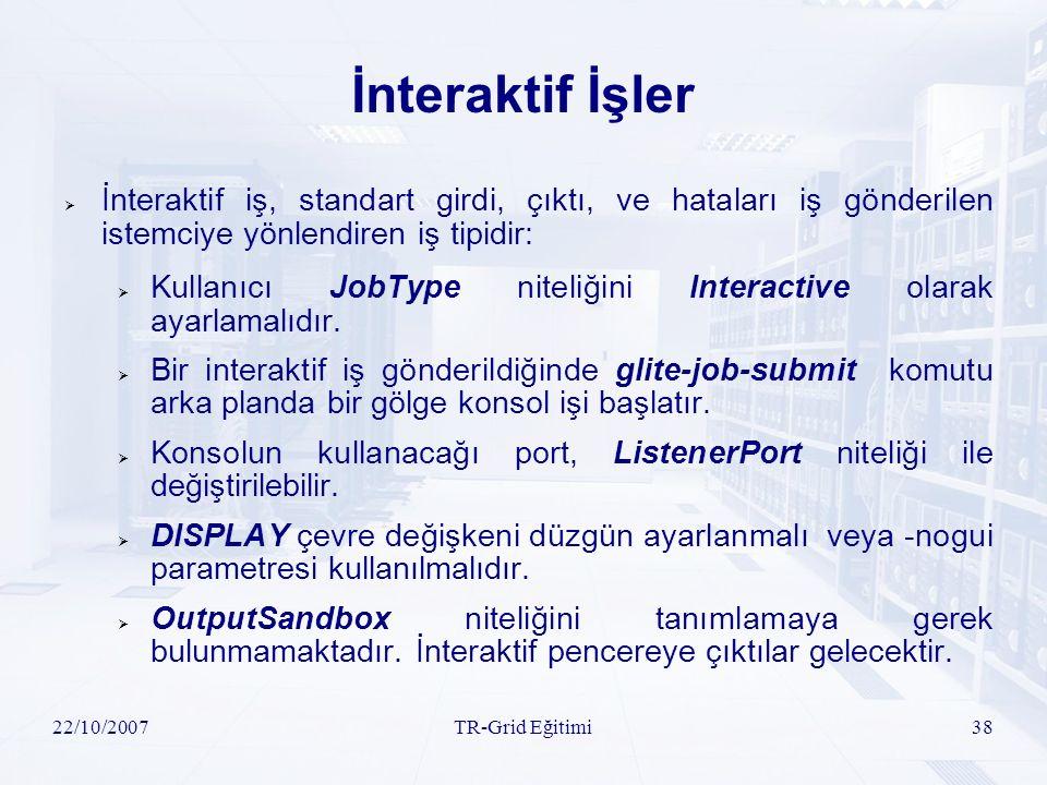22/10/2007TR-Grid Eğitimi38 İnteraktif İşler  İnteraktif iş, standart girdi, çıktı, ve hataları iş gönderilen istemciye yönlendiren iş tipidir:  Kullanıcı JobType niteliğini Interactive olarak ayarlamalıdır.