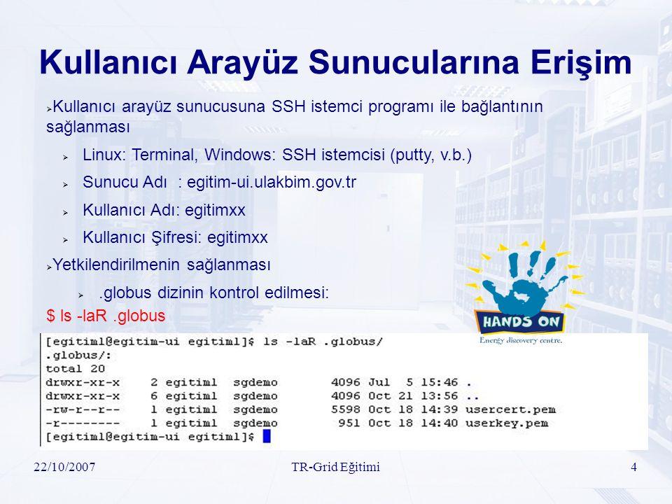 22/10/2007TR-Grid Eğitimi4 Kullanıcı Arayüz Sunucularına Erişim  Kullanıcı arayüz sunucusuna SSH istemci programı ile bağlantının sağlanması  Linux: