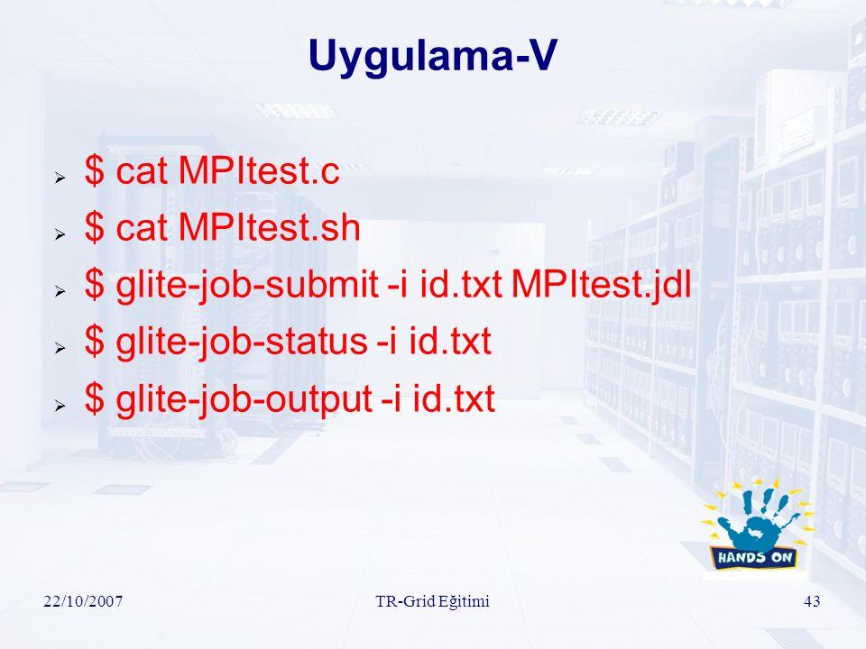 22/10/2007TR-Grid Eğitimi43 Uygulama-V  $ cat MPItest.c  $ cat MPItest.sh  $ glite-job-submit -i id.txt MPItest.jdl  $ glite-job-status -i id.txt