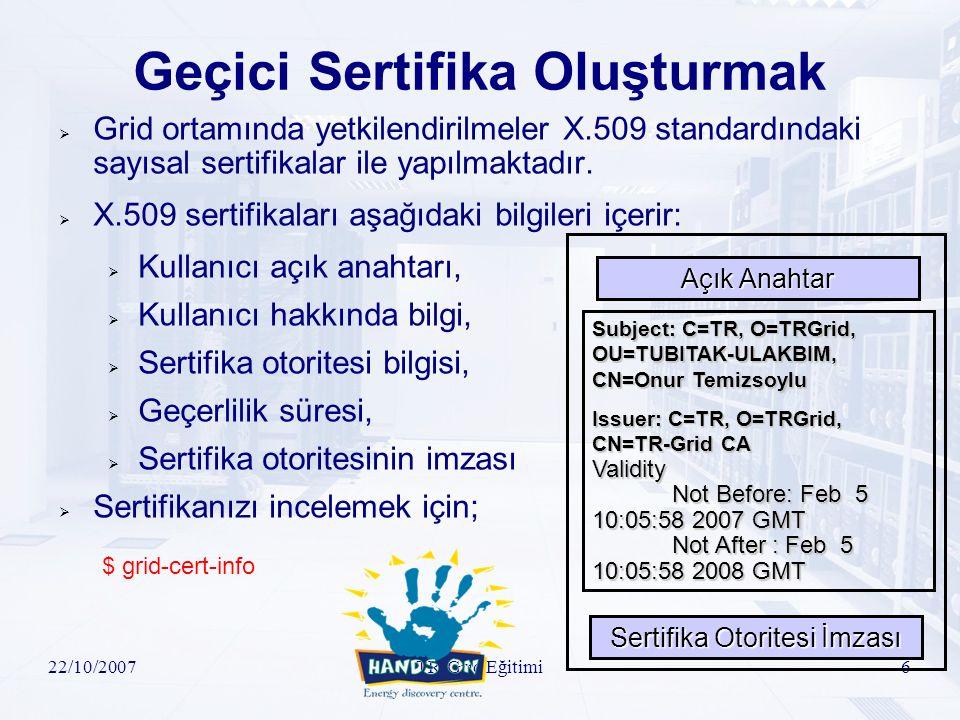 22/10/2007TR-Grid Eğitimi7 Geçici Sertifika Oluşturmak-II  Geçici olarak yetkilendirilmek için sertifika oluşturulaması:  $ voms-proxy-init –voms sgdemo  Oluşturulan geçici sertifika hakkında bilgi edinilmesi:  $ voms-proxy-info --all  Oluşturulan geçici sertifikanın iptal edilmesi:  $ voms-proxy-destroy