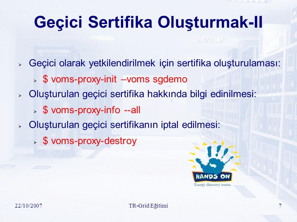 22/10/2007TR-Grid Eğitimi7 Geçici Sertifika Oluşturmak-II  Geçici olarak yetkilendirilmek için sertifika oluşturulaması:  $ voms-proxy-init –voms sg