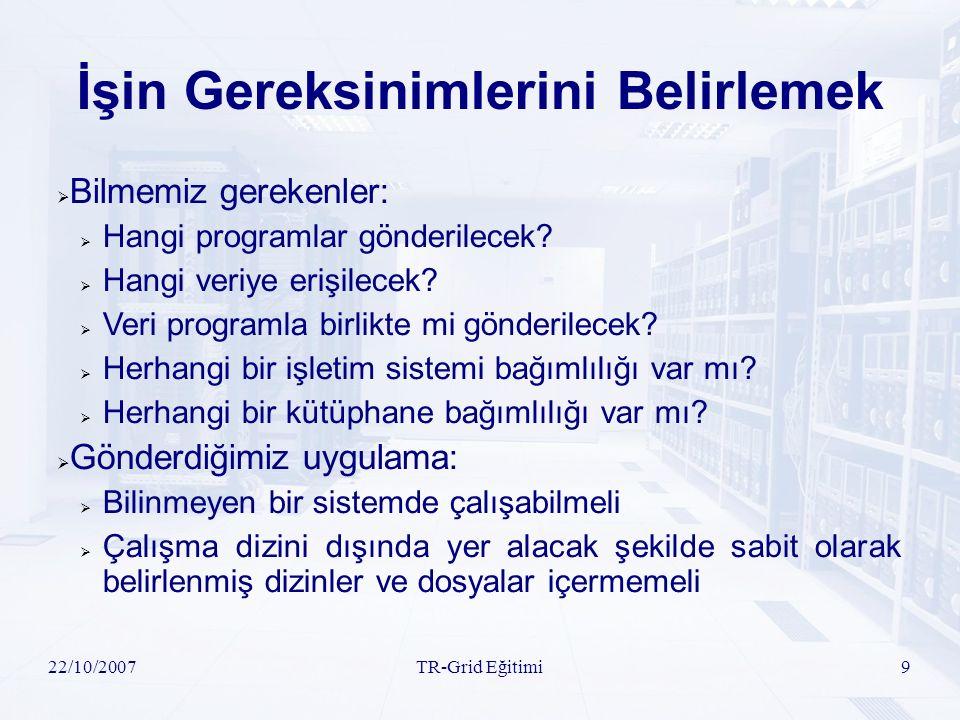 22/10/2007TR-Grid Eğitimi9 İşin Gereksinimlerini Belirlemek  Bilmemiz gerekenler:  Hangi programlar gönderilecek?  Hangi veriye erişilecek?  Veri