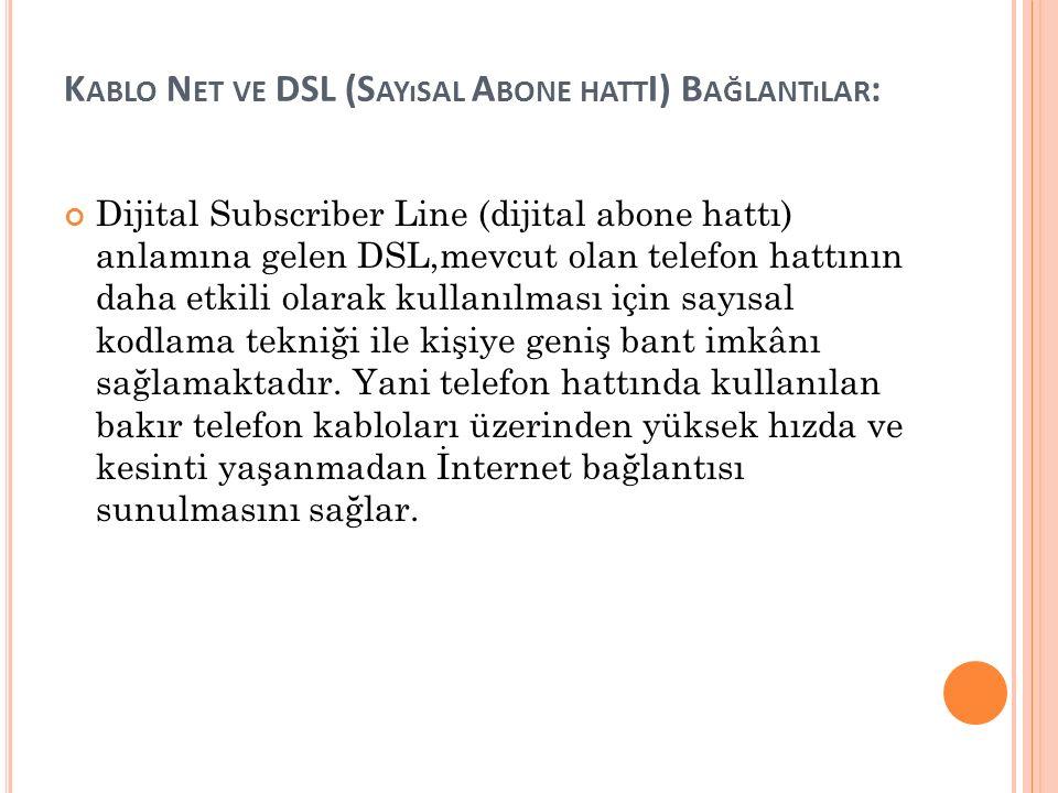 K ABLO N ET VE DSL (S AYıSAL A BONE HATT I) B AĞLANTıLAR : Dijital Subscriber Line (dijital abone hattı) anlamına gelen DSL,mevcut olan telefon hattının daha etkili olarak kullanılması için sayısal kodlama tekniği ile kişiye geniş bant imkânı sağlamaktadır.