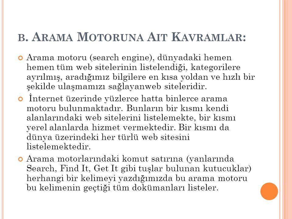 B. A RAMA M OTORUNA A IT K AVRAMLAR : Arama motoru (search engine), dünyadaki hemen hemen tüm web sitelerinin listelendiği, kategorilere ayrılmış, ara