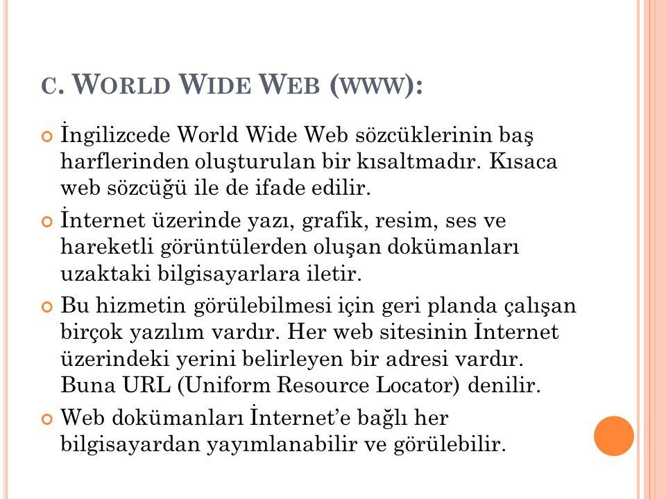 C. W ORLD W IDE W EB ( WWW ): İngilizcede World Wide Web sözcüklerinin baş harflerinden oluşturulan bir kısaltmadır. Kısaca web sözcüğü ile de ifade e