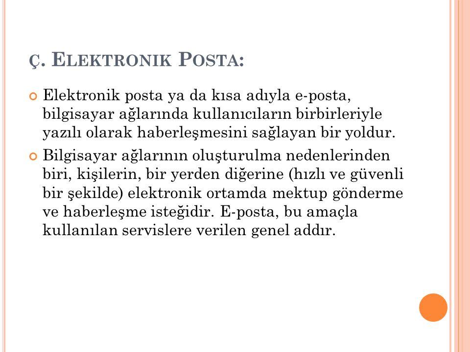 Ç. E LEKTRONIK P OSTA : Elektronik posta ya da kısa adıyla e-posta, bilgisayar ağlarında kullanıcıların birbirleriyle yazılı olarak haberleşmesini sağ