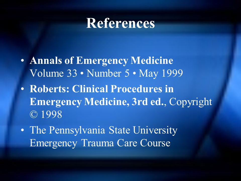 References Annals of Emergency Medicine Volume 33 Number 5 May 1999 Roberts: Clinical Procedures in Emergency Medicine, 3rd ed., Copyright © 1998 The