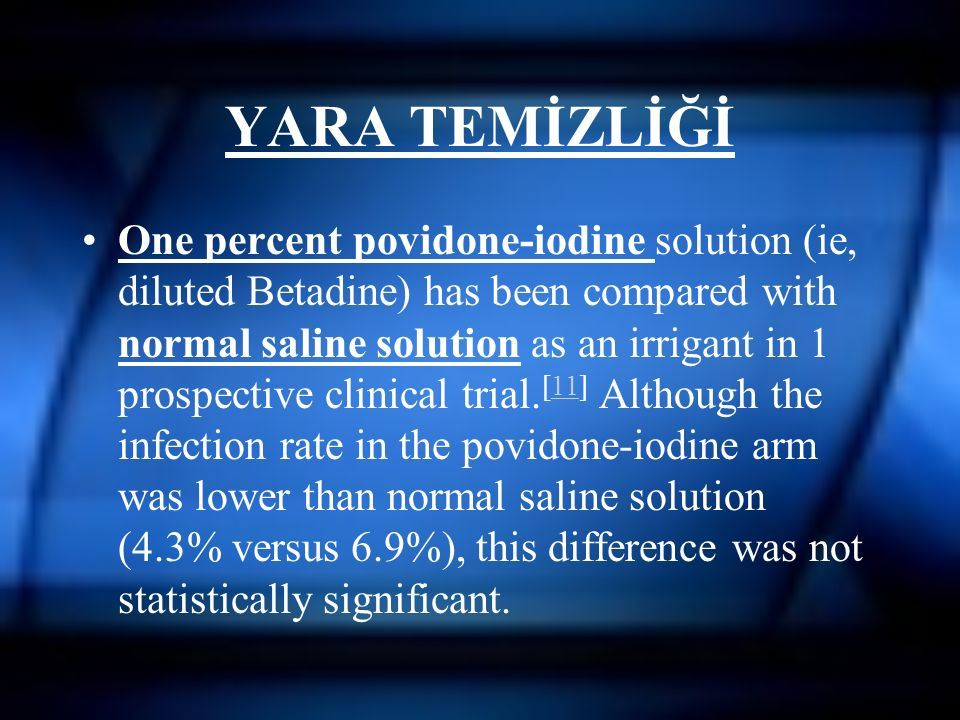 YARA TEMİZLİĞİ One percent povidone-iodine solution (ie, diluted Betadine) has been compared with normal saline solution as an irrigant in 1 prospecti