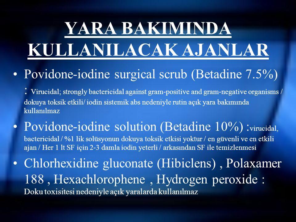 YARA BAKIMINDA KULLANILACAK AJANLAR Povidone-iodine surgical scrub (Betadine 7.5%) : Virucidal; strongly bactericidal against gram-positive and gram-negative organisms / dokuya toksik etkili/ iodin sistemik abs nedeniyle rutin açık yara bakımında kullanılmaz Povidone-iodine solution (Betadine 10%) : virucidal, bactericidal / %1 lik solüsyonun dokuya toksik etkisi yoktur / en güvenli ve en etkili ajan / Her 1 lt SF için 2-3 damla iodin yeterli / arkasından SF ile temizlenmesi Chlorhexidine gluconate (Hibiclens), Polaxamer 188, Hexachlorophene, Hydrogen peroxide : Doku toxisitesi nedeniyle açık yaralarda kullanılmaz