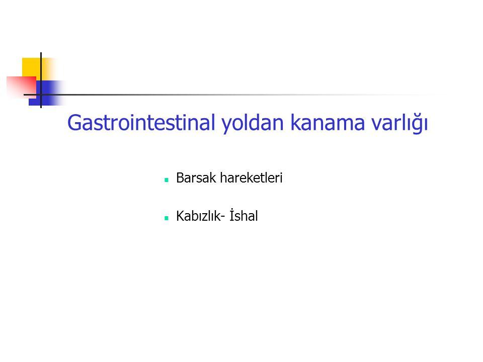 Gastrointestinal yoldan kanama varlığı Barsak hareketleri Kabızlık- İshal