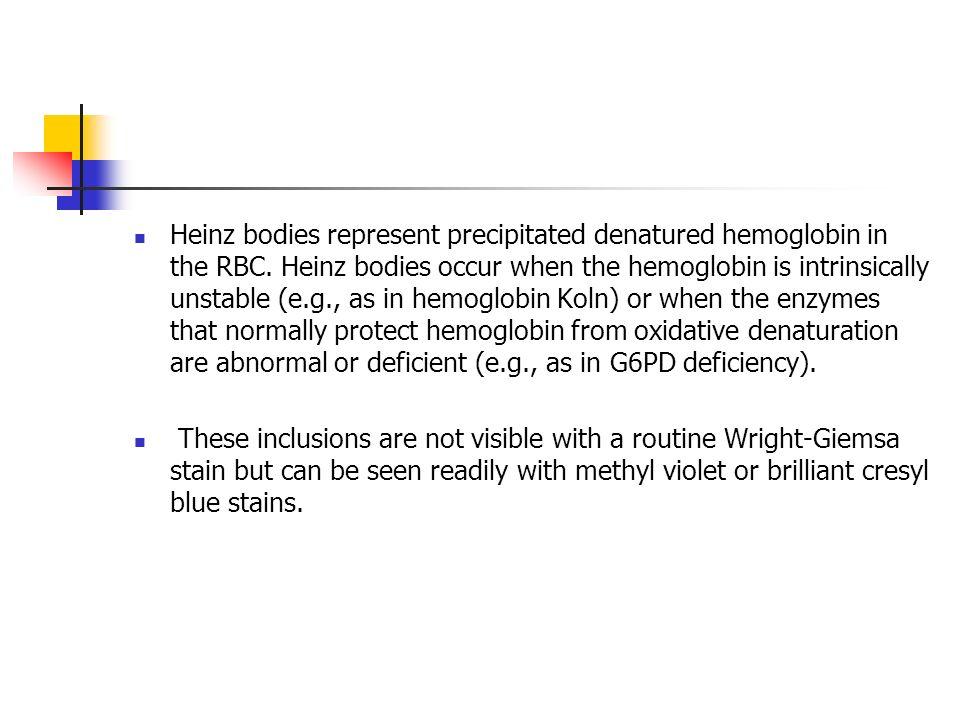 Heinz bodies represent precipitated denatured hemoglobin in the RBC. Heinz bodies occur when the hemoglobin is intrinsically unstable (e.g., as in hem