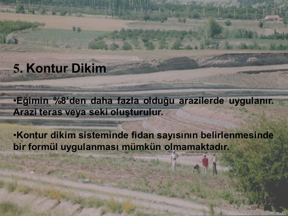 5. Kontur Dikim Eğimin %8'den daha fazla olduğu arazilerde uygulanır. Arazi teras veya seki oluşturulur. Kontur dikim sisteminde fidan sayısının belir