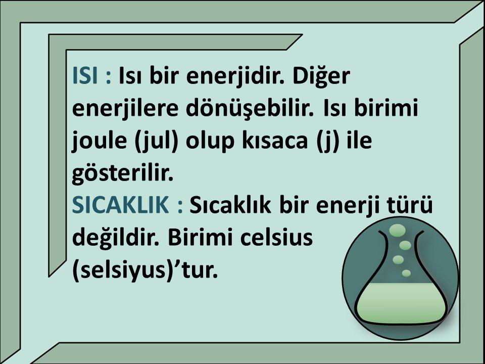ISI : Isı bir enerjidir. Diğer enerjilere dönüşebilir. Isı birimi joule (jul) olup kısaca (j) ile gösterilir. SICAKLIK : Sıcaklık bir enerji türü deği