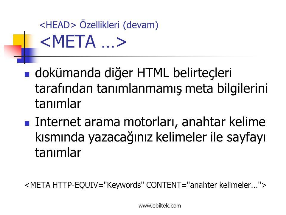 Özellikleri (devam) dokümanda diğer HTML belirteçleri tarafından tanımlanmamış meta bilgilerini tanımlar Internet arama motorları, anahtar kelime kısmında yazacağınız kelimeler ile sayfayı tanımlar www.ebiltek.com