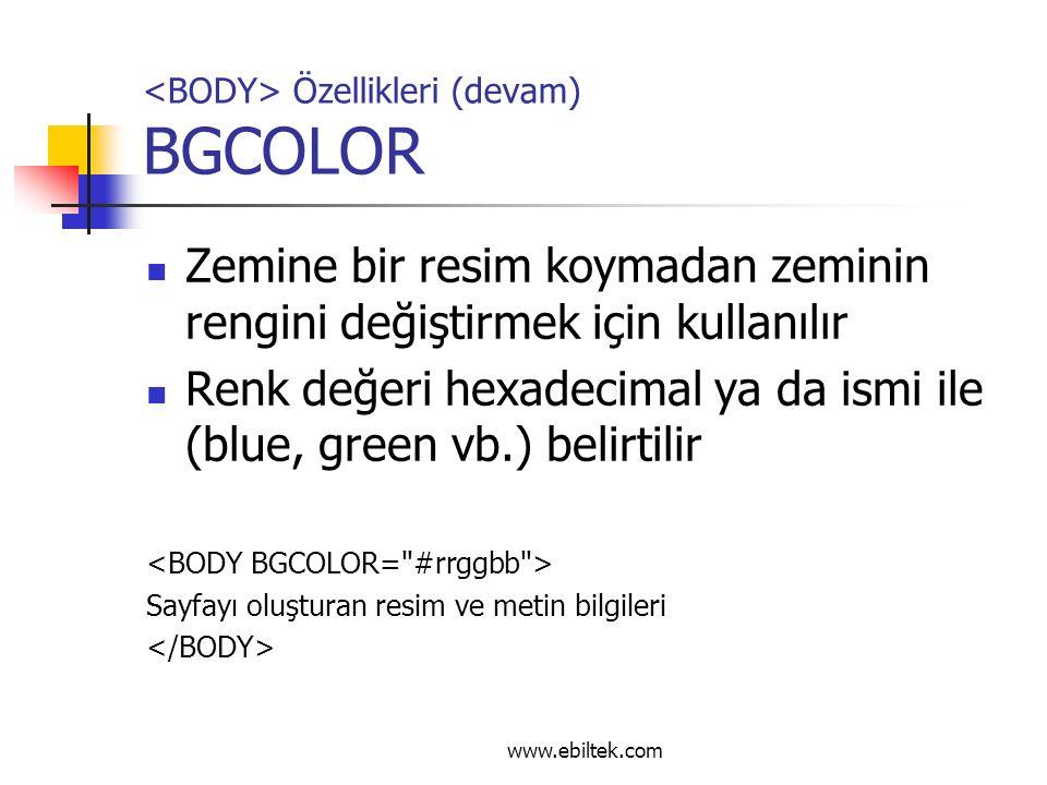 Özellikleri (devam) BGCOLOR Zemine bir resim koymadan zeminin rengini değiştirmek için kullanılır Renk değeri hexadecimal ya da ismi ile (blue, green vb.) belirtilir Sayfayı oluşturan resim ve metin bilgileri www.ebiltek.com