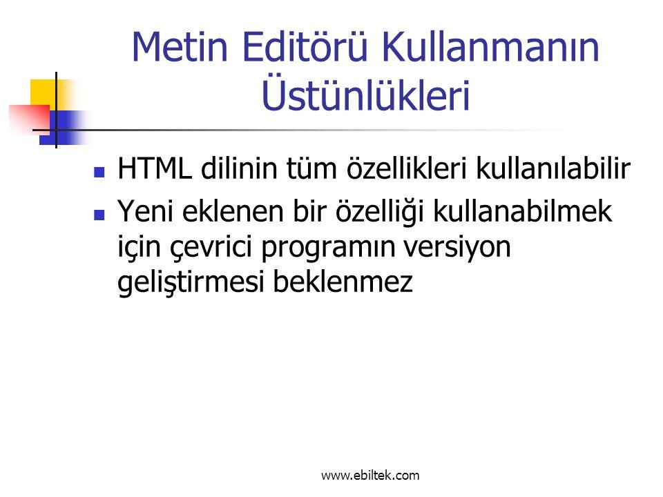 Metin Editörü Kullanmanın Üstünlükleri HTML dilinin tüm özellikleri kullanılabilir Yeni eklenen bir özelliği kullanabilmek için çevrici programın versiyon geliştirmesi beklenmez www.ebiltek.com