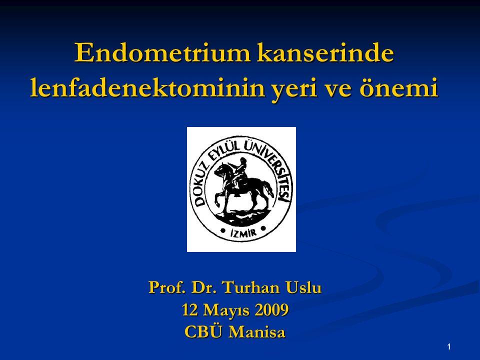 1 Endometrium kanserinde lenfadenektominin yeri ve önemi Prof. Dr. Turhan Uslu 12 Mayıs 2009 CBÜ Manisa
