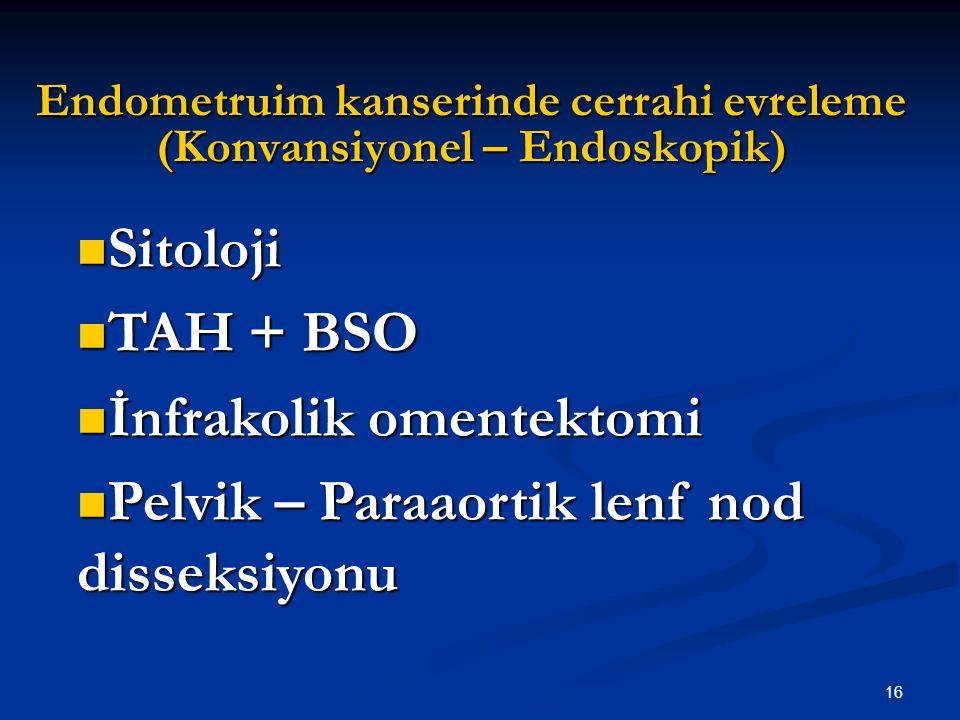 16 Endometruim kanserinde cerrahi evreleme (Konvansiyonel – Endoskopik) Sitoloji Sitoloji TAH + BSO TAH + BSO İnfrakolik omentektomi İnfrakolik omente