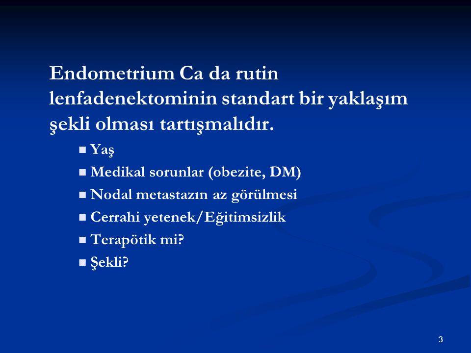 3 Endometrium Ca da rutin lenfadenektominin standart bir yaklaşım şekli olması tartışmalıdır. Yaş Medikal sorunlar (obezite, DM) Nodal metastazın az g