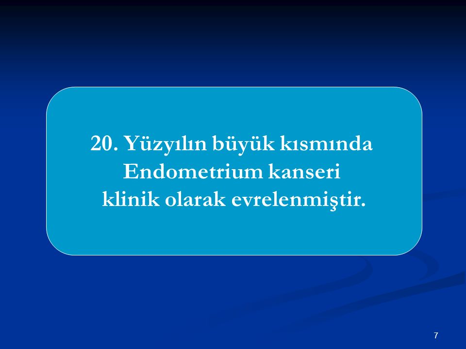 7 20. Yüzyılın büyük kısmında Endometrium kanseri klinik olarak evrelenmiştir.