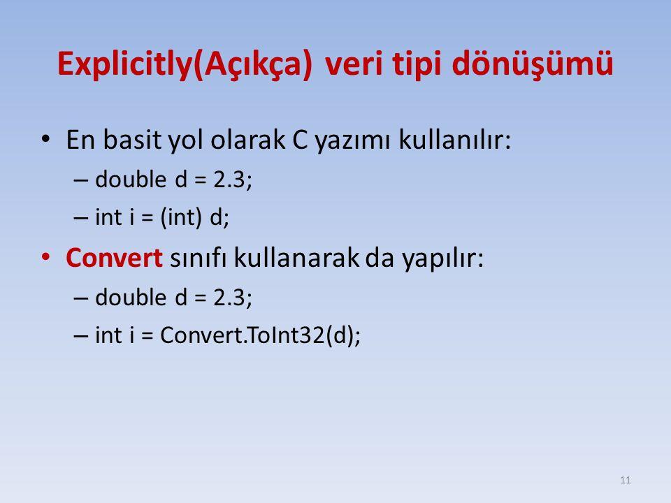 Explicitly(Açıkça) veri tipi dönüşümü En basit yol olarak C yazımı kullanılır: – double d = 2.3; – int i = (int) d; Convert sınıfı kullanarak da yapılır: – double d = 2.3; – int i = Convert.ToInt32(d); 11