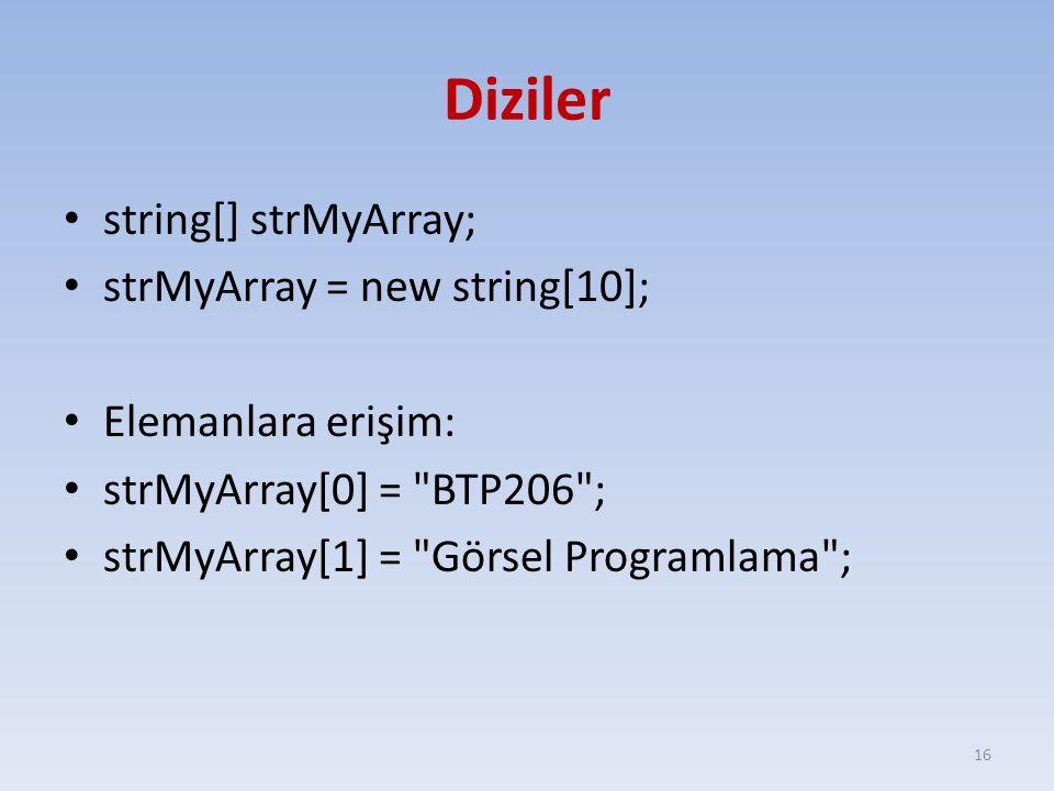 Diziler string[] strMyArray; strMyArray = new string[10]; Elemanlara erişim: strMyArray[0] = BTP206 ; strMyArray[1] = Görsel Programlama ; 16