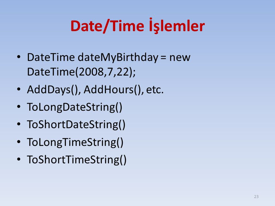 Date/Time İşlemler DateTime dateMyBirthday = new DateTime(2008,7,22); AddDays(), AddHours(), etc. ToLongDateString() ToShortDateString() ToLongTimeStr
