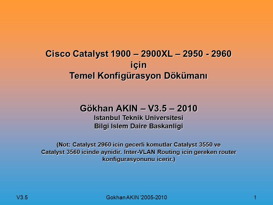 V3.5 Gokhan AKIN '2005-2010 22 Cisco Routerlarda Inter-VLAN Routing Konfigurasyonu Router IOS Router(config)#interface fastethernet Router(config-if)# encapsulation {native} Router(config-if)# ip address Örnek Konfigurasyon: Router#configure terminal Router(config)#interface fastethernet 0.10 Router(config-if)#encapsulation dot1q 10 Router(config-if)#ip address 10.0.0.1 255.0.0.0 Router(config-if)#exit Router(config)#interface fastethernet 0.20 Router(config-if)#encapsulation dot1q 20 Router(config-if)#ip address 20.0.0.1 255.0.0.0