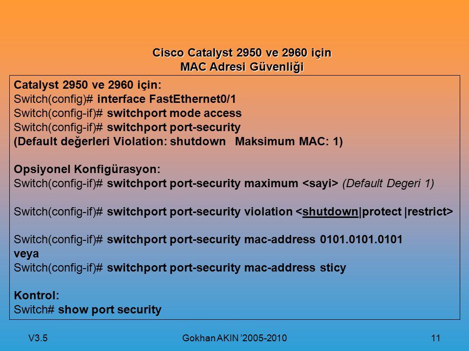 V3.5 Gokhan AKIN '2005-2010 11 Cisco Catalyst 2950 ve 2960 için MAC Adresi Güvenliği Catalyst 2950 ve 2960 için: Switch(config)# interface FastEtherne