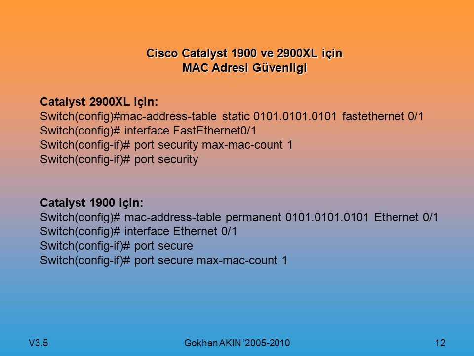 V3.5 Gokhan AKIN '2005-2010 12 Cisco Catalyst 1900 ve 2900XL için MAC Adresi Güvenligi Catalyst 2900XL için: Switch(config)#mac-address-table static 0101.0101.0101 fastethernet 0/1 Switch(config)# interface FastEthernet0/1 Switch(config-if)# port security max-mac-count 1 Switch(config-if)# port security Catalyst 1900 için: Switch(config)# mac-address-table permanent 0101.0101.0101 Ethernet 0/1 Switch(config)# interface Ethernet 0/1 Switch(config-if)# port secure Switch(config-if)# port secure max-mac-count 1