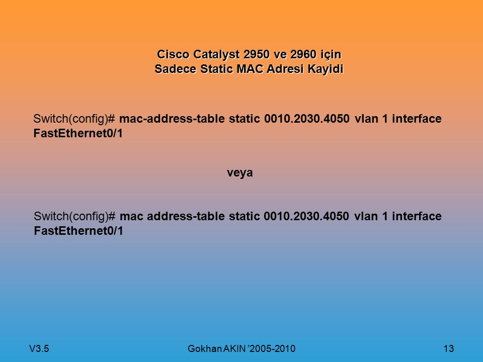 V3.5 Gokhan AKIN '2005-2010 13 Cisco Catalyst 2950 ve 2960 için Sadece Static MAC Adresi Kayidi Switch(config)# mac-address-table static 0010.2030.4050 vlan 1 interface FastEthernet0/1 veya Switch(config)# mac address-table static 0010.2030.4050 vlan 1 interface FastEthernet0/1