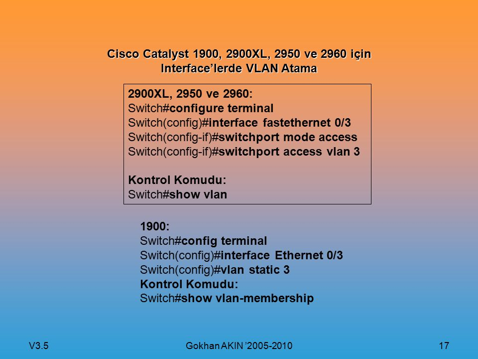 V3.5 Gokhan AKIN '2005-2010 17 Cisco Catalyst 1900, 2900XL, 2950 ve 2960 için Interface'lerde VLAN Atama 2900XL, 2950 ve 2960: Switch#configure terminal Switch(config)#interface fastethernet 0/3 Switch(config-if)#switchport mode access Switch(config-if)#switchport access vlan 3 Kontrol Komudu: Switch#show vlan 1900: Switch#config terminal Switch(config)#interface Ethernet 0/3 Switch(config)#vlan static 3 Kontrol Komudu: Switch#show vlan-membership