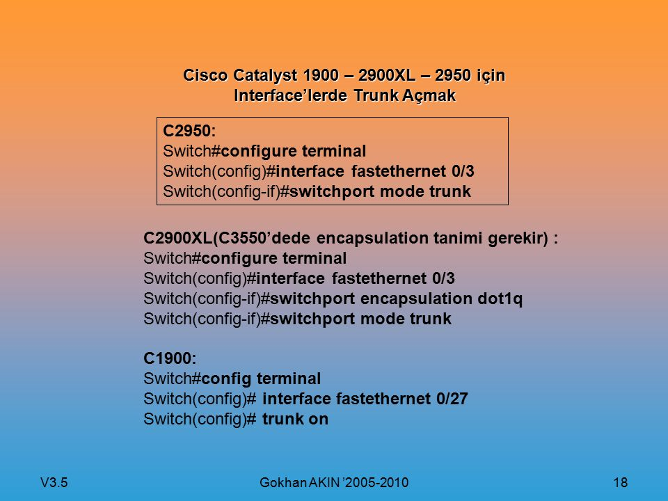 V3.5 Gokhan AKIN '2005-2010 18 Cisco Catalyst 1900 – 2900XL – 2950 için Interface'lerde Trunk Açmak C2950: Switch#configure terminal Switch(config)#interface fastethernet 0/3 Switch(config-if)#switchport mode trunk C2900XL(C3550'dede encapsulation tanimi gerekir) : Switch#configure terminal Switch(config)#interface fastethernet 0/3 Switch(config-if)#switchport encapsulation dot1q Switch(config-if)#switchport mode trunk C1900: Switch#config terminal Switch(config)# interface fastethernet 0/27 Switch(config)# trunk on